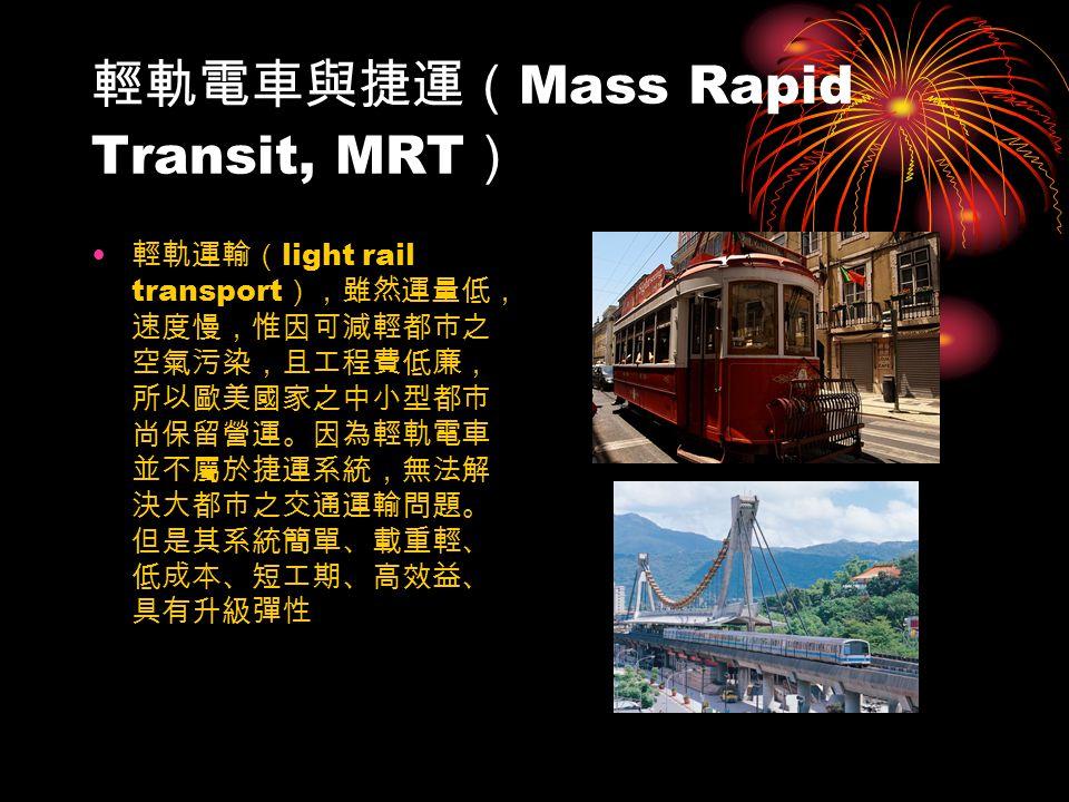 輕軌電車與捷運( Mass Rapid Transit, MRT ) 輕軌運輸( light rail transport ),雖然運量低, 速度慢,惟因可減輕都市之 空氣污染,且工程費低廉, 所以歐美國家之中小型都市 尚保留營運。因為輕軌電車 並不屬於捷運系統,無法解 決大都市之交通運輸問題。 但