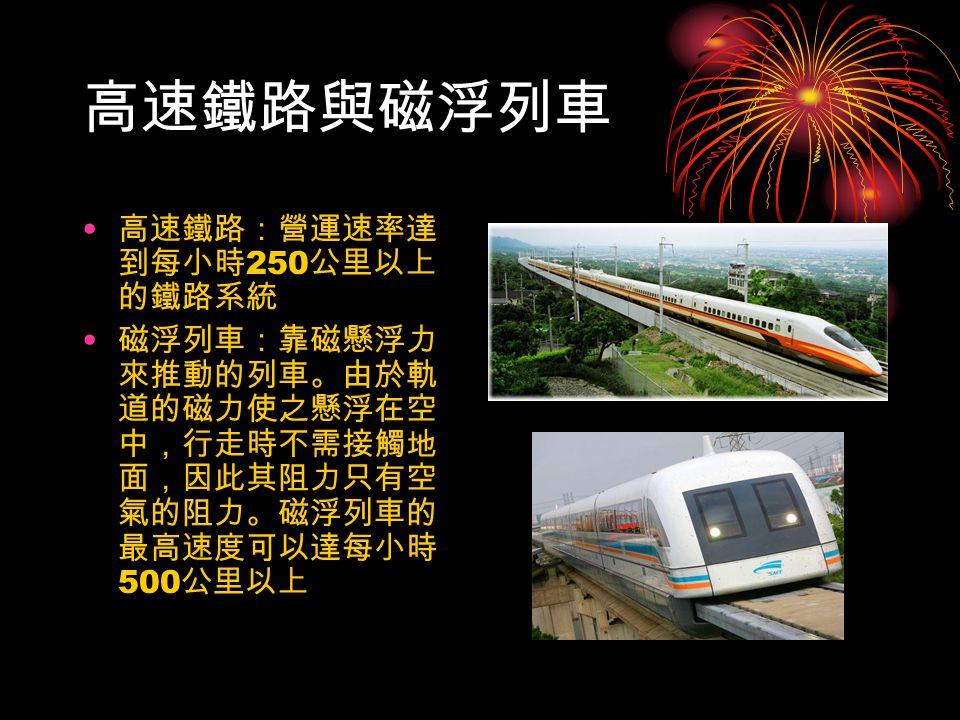 高速鐵路與磁浮列車 高速鐵路:營運速率達 到每小時 250 公里以上 的鐵路系統 磁浮列車:靠磁懸浮力 來推動的列車。由於軌 道的磁力使之懸浮在空 中,行走時不需接觸地 面,因此其阻力只有空 氣的阻力。磁浮列車的 最高速度可以達每小時 500 公里以上