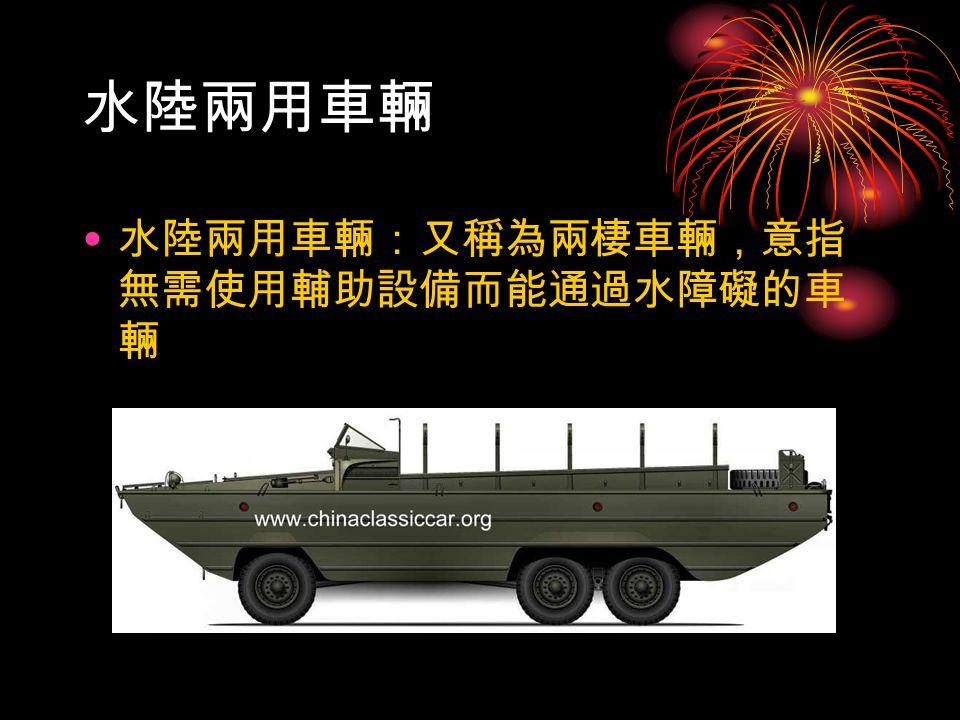 水陸兩用車輛 水陸兩用車輛:又稱為兩棲車輛,意指 無需使用輔助設備而能通過水障礙的車 輛