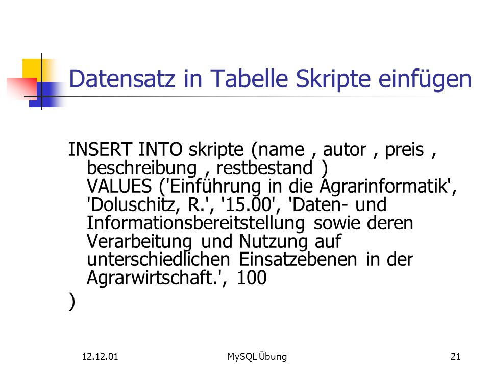 12.12.01MySQL Übung21 Datensatz in Tabelle Skripte einfügen INSERT INTO skripte (name, autor, preis, beschreibung, restbestand ) VALUES ('Einführung i