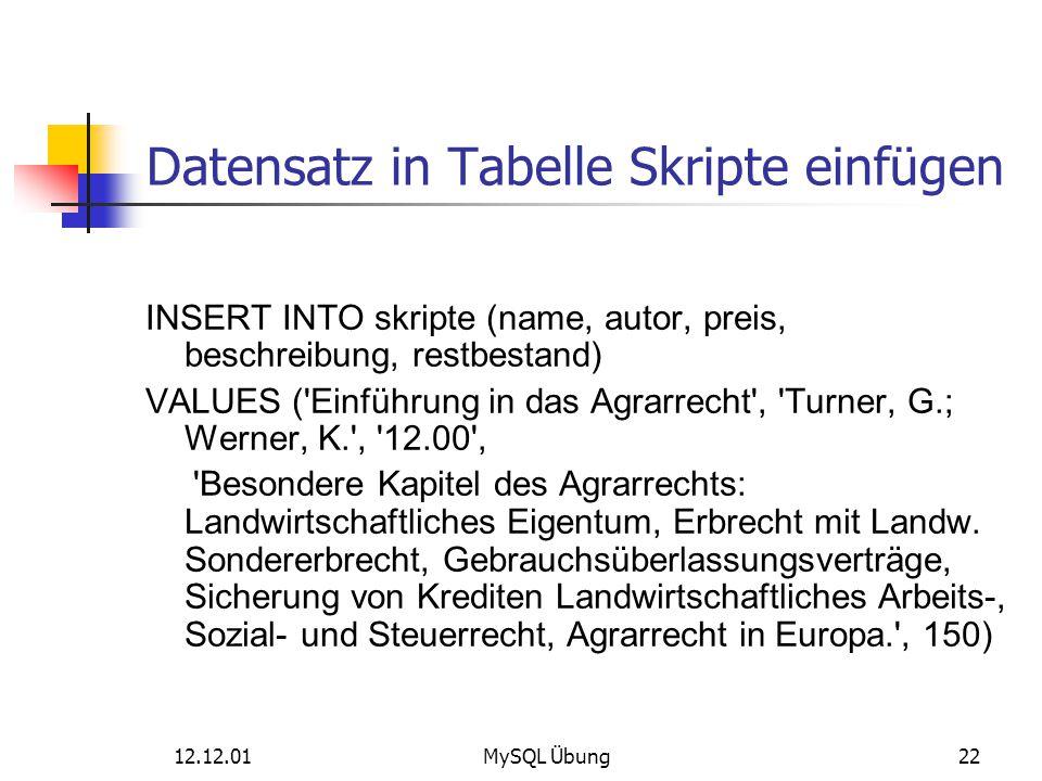 12.12.01MySQL Übung22 Datensatz in Tabelle Skripte einfügen INSERT INTO skripte (name, autor, preis, beschreibung, restbestand) VALUES ('Einführung in