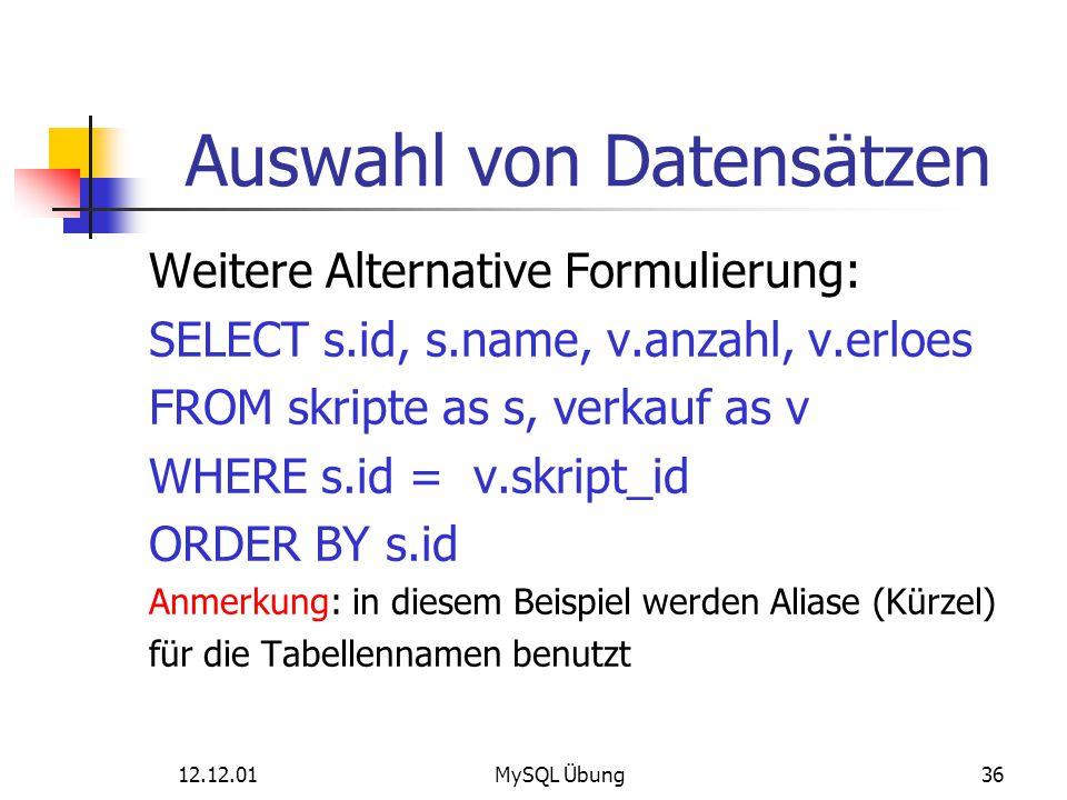 12.12.01MySQL Übung36 Auswahl von Datensätzen Weitere Alternative Formulierung: SELECT s.id, s.name, v.anzahl, v.erloes FROM skripte as s, verkauf as