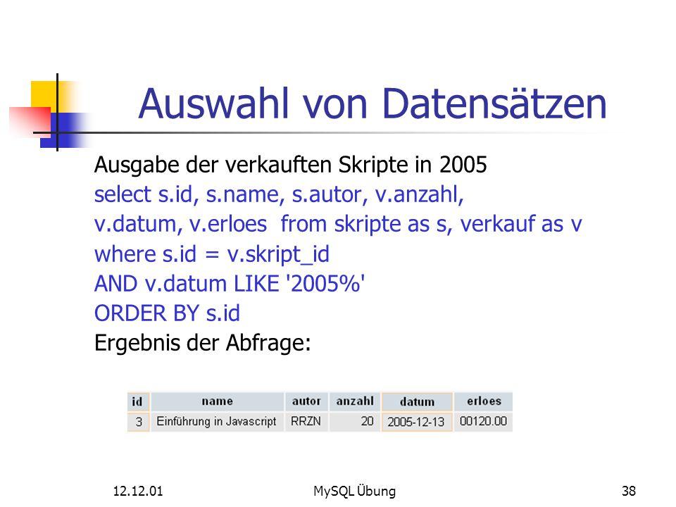 12.12.01MySQL Übung38 Auswahl von Datensätzen Ausgabe der verkauften Skripte in 2005 select s.id, s.name, s.autor, v.anzahl, v.datum, v.erloes from sk