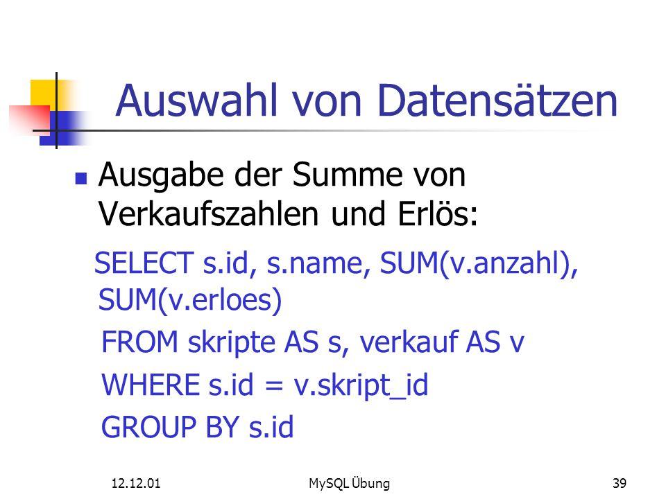 12.12.01MySQL Übung39 Auswahl von Datensätzen Ausgabe der Summe von Verkaufszahlen und Erlös: SELECT s.id, s.name, SUM(v.anzahl), SUM(v.erloes) FROM s