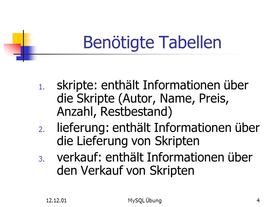 12.12.01MySQL Übung4 Benötigte Tabellen 1. skripte: enthält Informationen über die Skripte (Autor, Name, Preis, Anzahl, Restbestand) 2. lieferung: ent