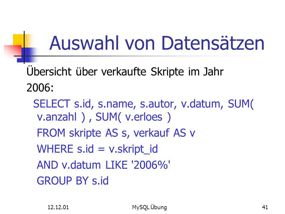 12.12.01MySQL Übung41 Auswahl von Datensätzen Übersicht über verkaufte Skripte im Jahr 2006: SELECT s.id, s.name, s.autor, v.datum, SUM( v.anzahl ), S