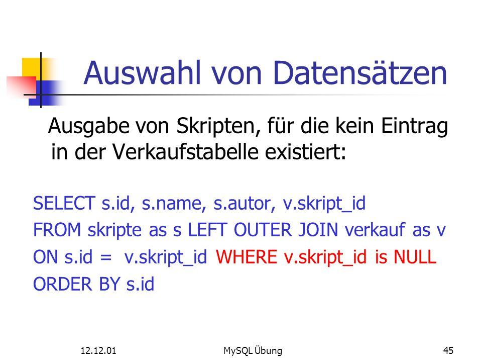 12.12.01MySQL Übung45 Auswahl von Datensätzen Ausgabe von Skripten, für die kein Eintrag in der Verkaufstabelle existiert: SELECT s.id, s.name, s.auto