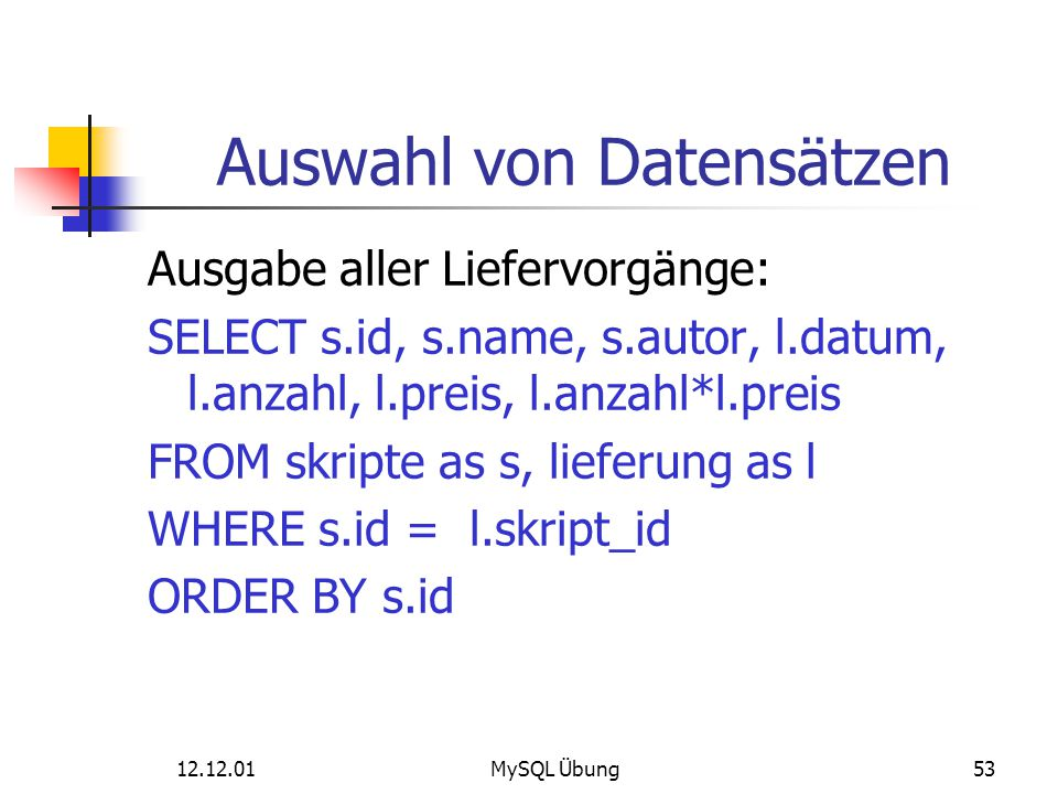 12.12.01MySQL Übung53 Auswahl von Datensätzen Ausgabe aller Liefervorgänge: SELECT s.id, s.name, s.autor, l.datum, l.anzahl, l.preis, l.anzahl*l.preis