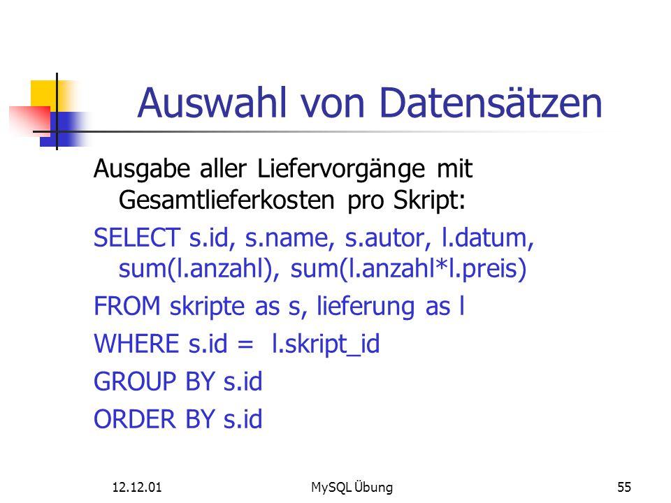 12.12.01MySQL Übung55 Auswahl von Datensätzen Ausgabe aller Liefervorgänge mit Gesamtlieferkosten pro Skript: SELECT s.id, s.name, s.autor, l.datum, s