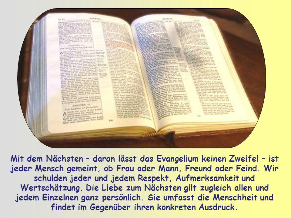 Mit dem Nächsten – daran lässt das Evangelium keinen Zweifel – ist jeder Mensch gemeint, ob Frau oder Mann, Freund oder Feind.