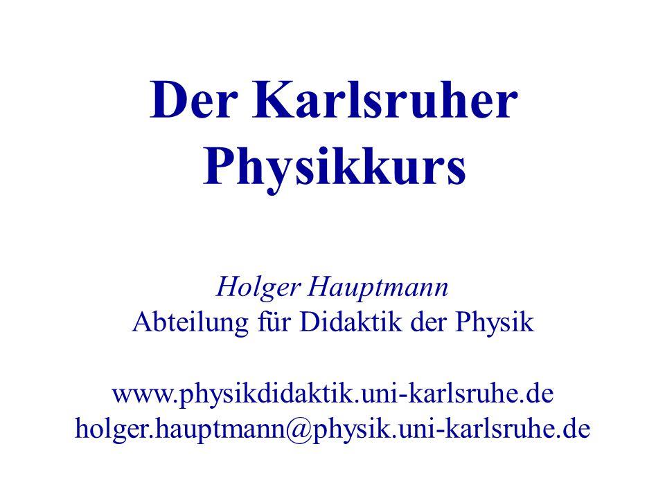 Der Karlsruher Physikkurs Holger Hauptmann Abteilung für Didaktik der Physik www.physikdidaktik.uni-karlsruhe.de holger.hauptmann@physik.uni-karlsruhe.de