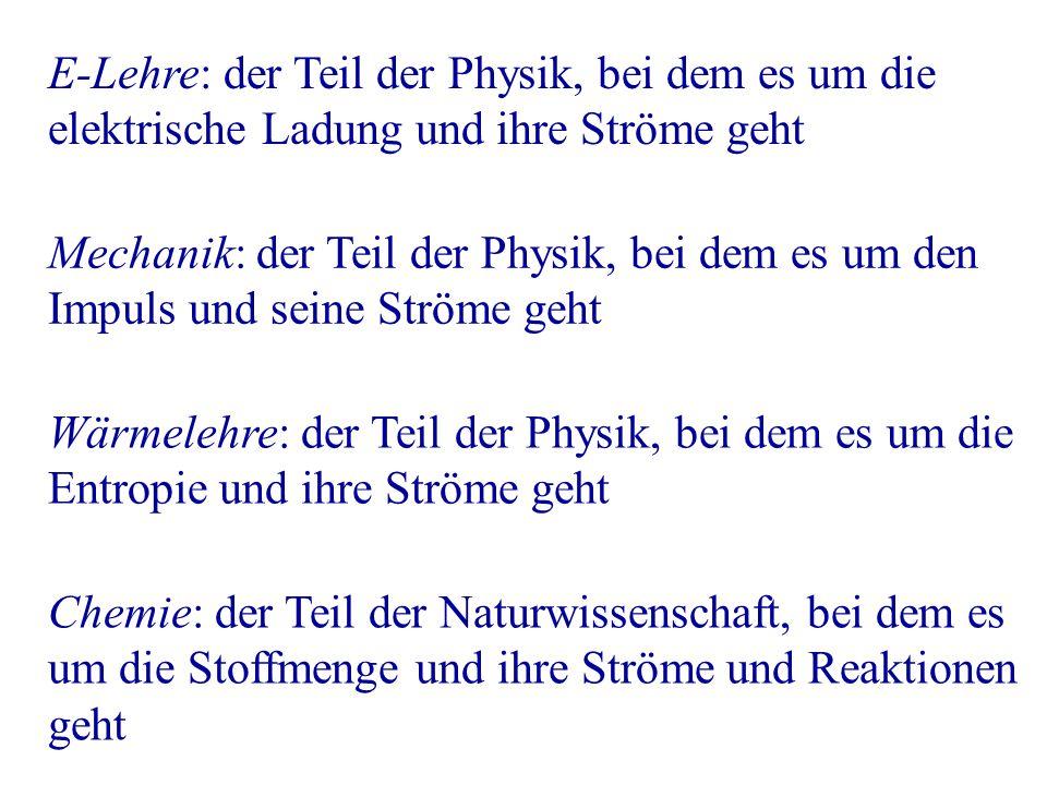 E-Lehre: der Teil der Physik, bei dem es um die elektrische Ladung und ihre Ströme geht Mechanik: der Teil der Physik, bei dem es um den Impuls und seine Ströme geht Wärmelehre: der Teil der Physik, bei dem es um die Entropie und ihre Ströme geht Chemie: der Teil der Naturwissenschaft, bei dem es um die Stoffmenge und ihre Ströme und Reaktionen geht