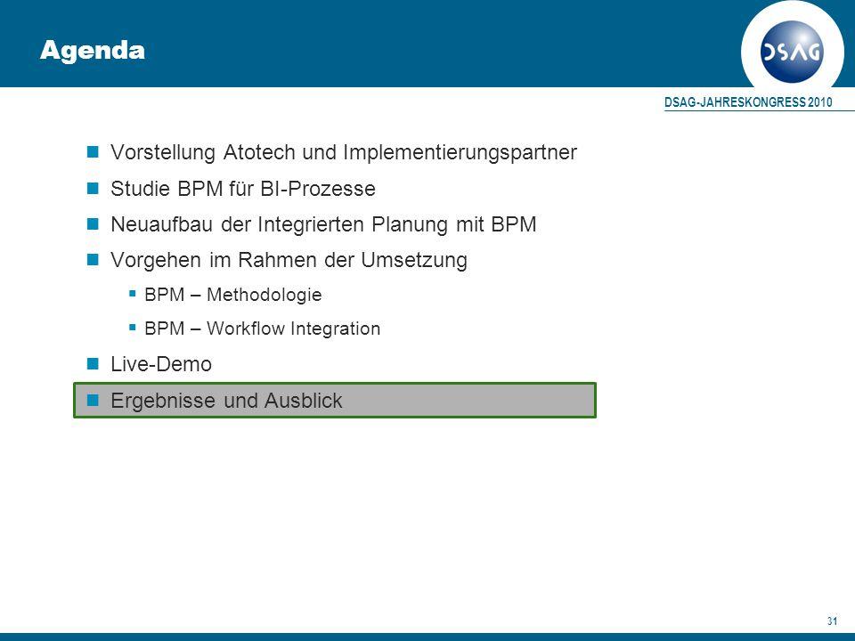 DSAG-JAHRESKONGRESS 2010 31 Agenda Vorstellung Atotech und Implementierungspartner Studie BPM für BI-Prozesse Neuaufbau der Integrierten Planung mit BPM Vorgehen im Rahmen der Umsetzung  BPM – Methodologie  BPM – Workflow Integration Live-Demo Ergebnisse und Ausblick