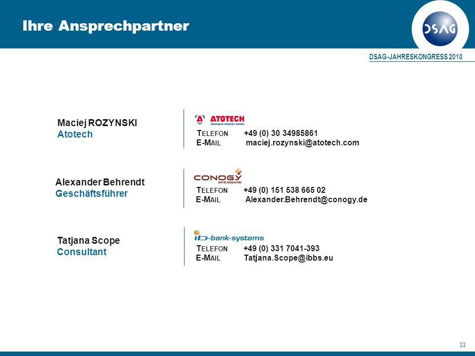 DSAG-JAHRESKONGRESS 2010 33 T ELEFON +49 (0) 30 34985861 E-M AIL maciej.rozynski@atotech.com Ihre Ansprechpartner Tatjana Scope Consultant T ELEFON +49 (0) 331 7041-393 E-M AIL Tatjana.Scope@ibbs.eu T ELEFON +49 (0) 151 538 665 02 E-M AIL Alexander.Behrendt@conogy.de Alexander Behrendt Geschäftsführer Maciej ROZYNSKI Atotech