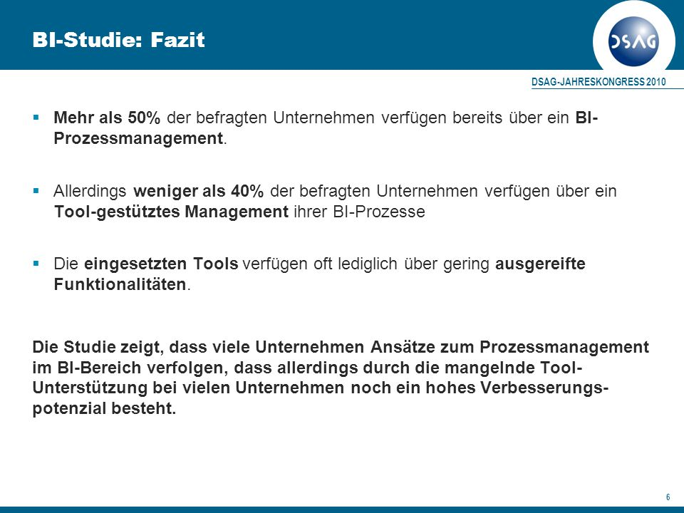 DSAG-JAHRESKONGRESS 2010 6 BI-Studie: Fazit  Mehr als 50% der befragten Unternehmen verfügen bereits über ein BI- Prozessmanagement.