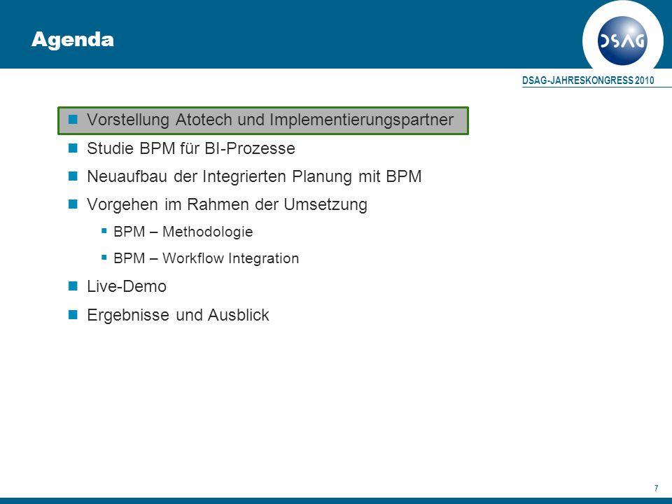 DSAG-JAHRESKONGRESS 2010 7 Agenda Vorstellung Atotech und Implementierungspartner Studie BPM für BI-Prozesse Neuaufbau der Integrierten Planung mit BPM Vorgehen im Rahmen der Umsetzung  BPM – Methodologie  BPM – Workflow Integration Live-Demo Ergebnisse und Ausblick