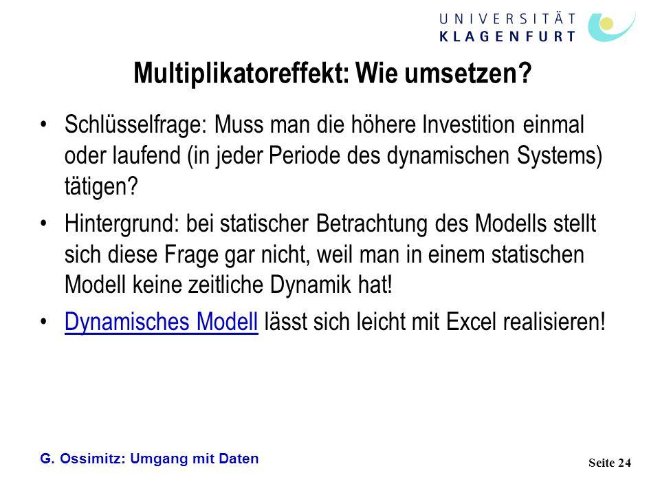 G. Ossimitz: Umgang mit Daten Seite 24 Multiplikatoreffekt: Wie umsetzen? Schlüsselfrage: Muss man die höhere Investition einmal oder laufend (in jede