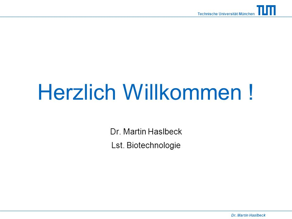 Technische Universität München Dr. Martin Haslbeck Herzlich Willkommen ! Dr. Martin Haslbeck Lst. Biotechnologie