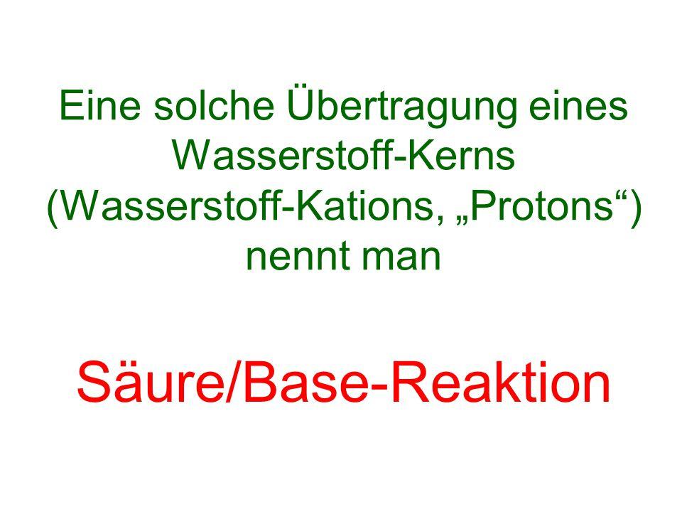 """Eine solche Übertragung eines Wasserstoff-Kerns (Wasserstoff-Kations, """"Protons"""") nennt man"""
