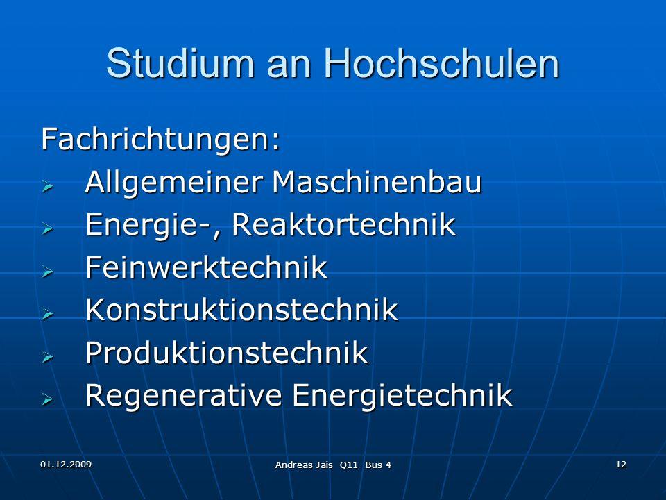01.12.2009 Andreas Jais Q11 Bus 4 12 Studium an Hochschulen Fachrichtungen:  Allgemeiner Maschinenbau  Energie-, Reaktortechnik  Feinwerktechnik  Konstruktionstechnik  Produktionstechnik  Regenerative Energietechnik
