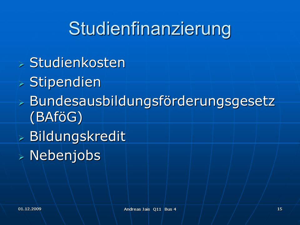 01.12.2009 Andreas Jais Q11 Bus 4 15 Studienfinanzierung  Studienkosten  Stipendien  Bundesausbildungsförderungsgesetz (BAföG)  Bildungskredit  Nebenjobs