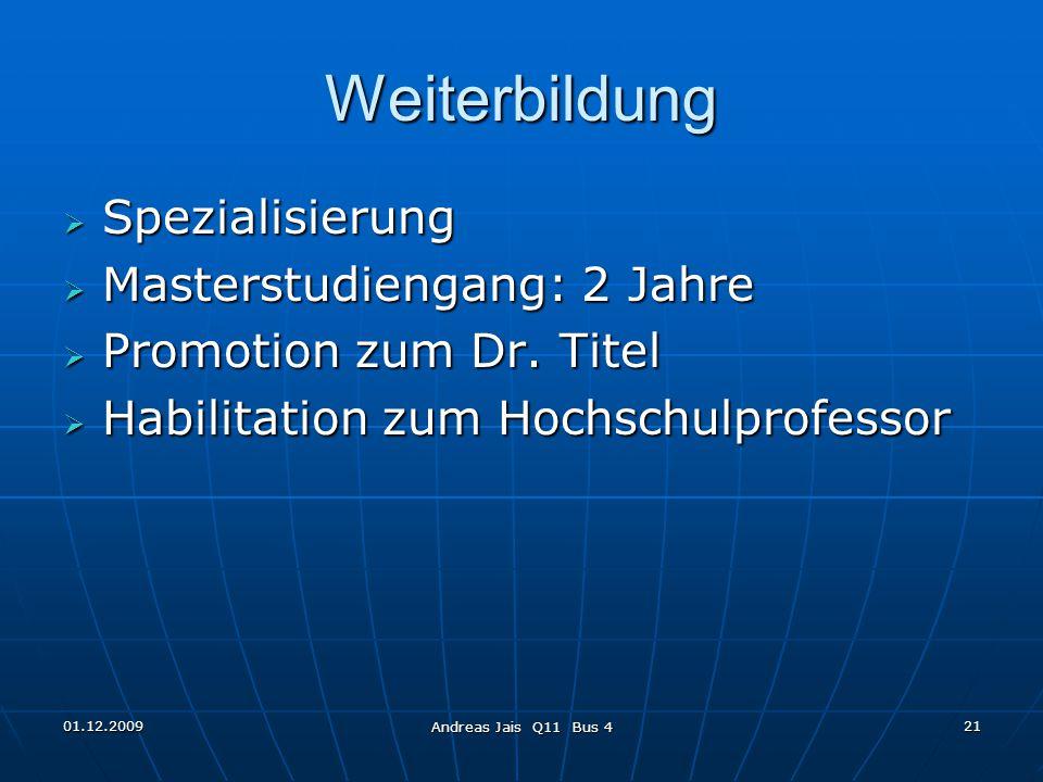 01.12.2009 Andreas Jais Q11 Bus 4 21 Weiterbildung  Spezialisierung  Masterstudiengang: 2 Jahre  Promotion zum Dr.