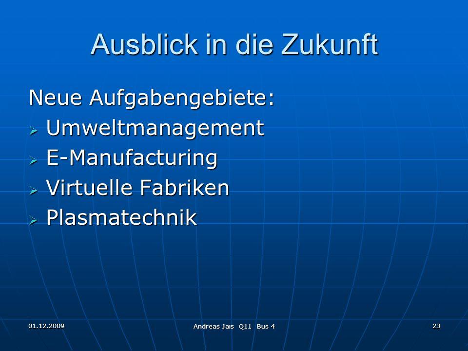 01.12.2009 Andreas Jais Q11 Bus 4 23 Ausblick in die Zukunft Neue Aufgabengebiete:  Umweltmanagement  E-Manufacturing  Virtuelle Fabriken  Plasmatechnik