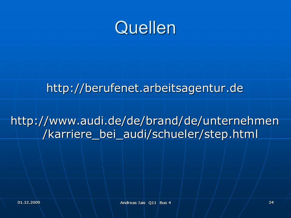 01.12.2009 Andreas Jais Q11 Bus 4 24 Quellen http://berufenet.arbeitsagentur.de http://www.audi.de/de/brand/de/unternehmen /karriere_bei_audi/schueler/step.html Ende
