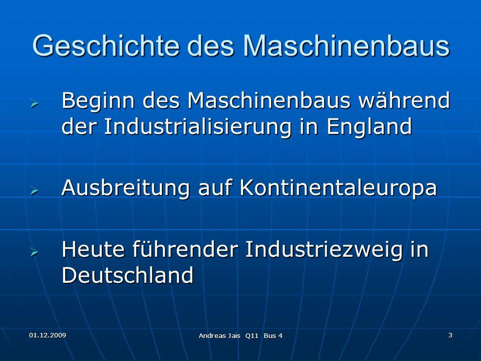01.12.2009 Andreas Jais Q11 Bus 4 3 Geschichte des Maschinenbaus  Beginn des Maschinenbaus während der Industrialisierung in England  Ausbreitung auf Kontinentaleuropa  Heute führender Industriezweig in Deutschland