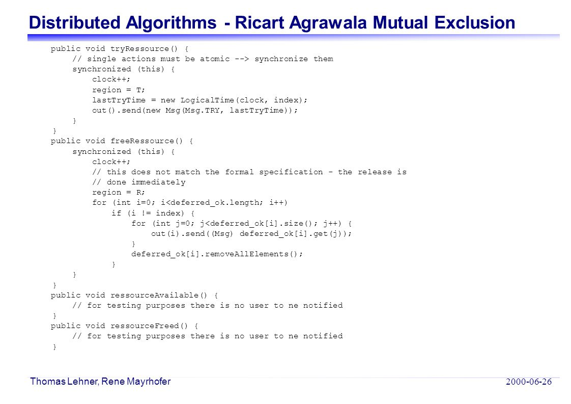 Distributed Algorithms - Ricart Agrawala Mutual Exclusion 2000-06-26 Thomas Lehner, Rene Mayrhofer public void tryRessource() { // single actions must
