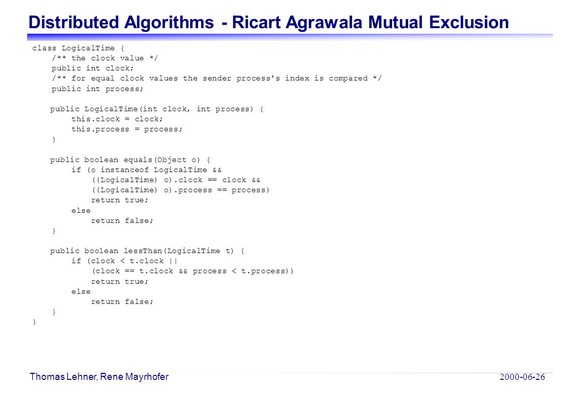 Distributed Algorithms - Ricart Agrawala Mutual Exclusion 2000-06-26 Thomas Lehner, Rene Mayrhofer class LogicalTime { /** the clock value */ public i
