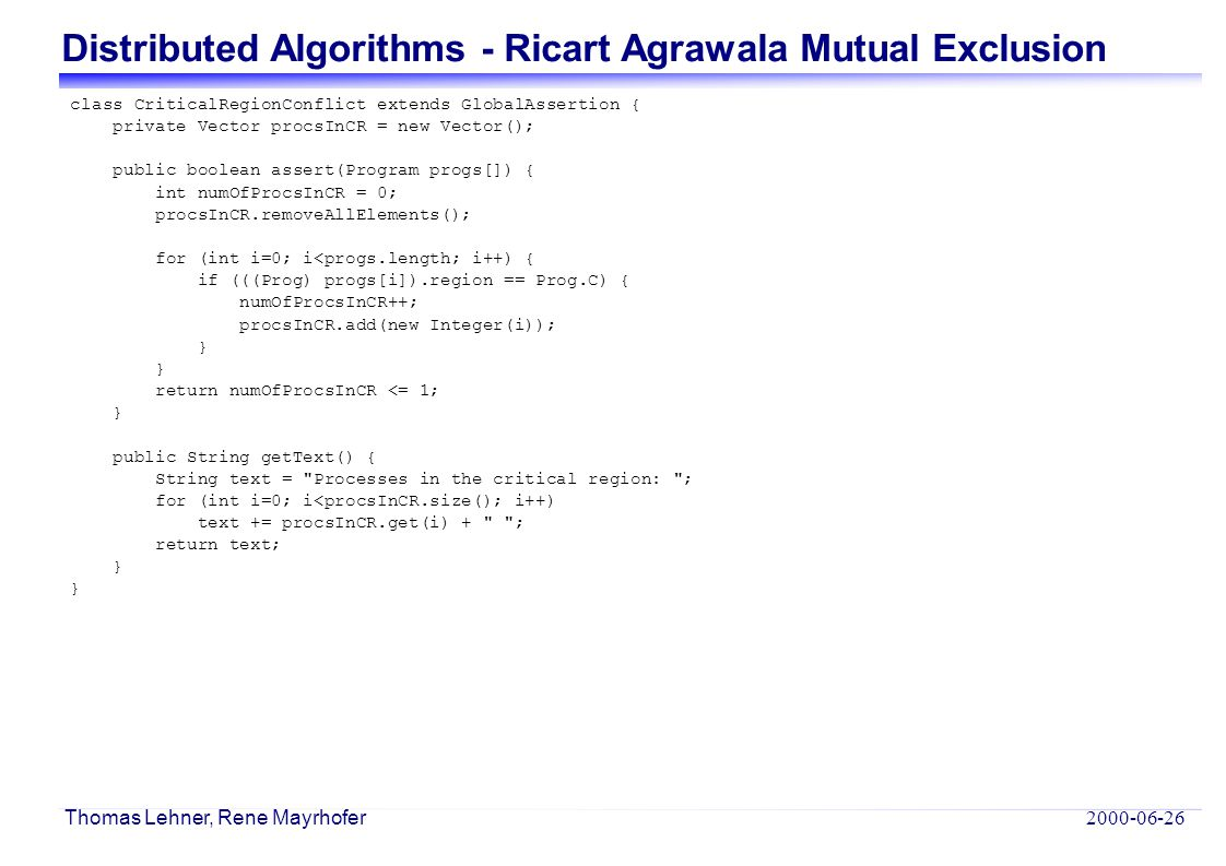 Distributed Algorithms - Ricart Agrawala Mutual Exclusion Thomas Lehner, Rene Mayrhofer class CriticalRegionConflict extends GlobalAssertion { private Vector procsInCR = new Vector(); public boolean assert(Program progs[]) { int numOfProcsInCR = 0; procsInCR.removeAllElements(); for (int i=0; i<progs.length; i++) { if (((Prog) progs[i]).region == Prog.C) { numOfProcsInCR++; procsInCR.add(new Integer(i)); } return numOfProcsInCR <= 1; } public String getText() { String text = Processes in the critical region: ; for (int i=0; i<procsInCR.size(); i++) text += procsInCR.get(i) + ; return text; }