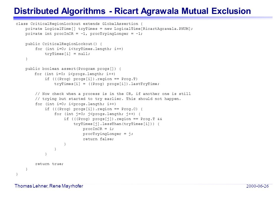 Distributed Algorithms - Ricart Agrawala Mutual Exclusion 2000-06-26 Thomas Lehner, Rene Mayrhofer class CriticalRegionLockout extends GlobalAssertion { private LogicalTime[] tryTimes = new LogicalTime[RicartAgrawala.PNUM]; private int procInCR = -1, procTryingLonger = -1; public CriticalRegionLockout() { for (int i=0; i<tryTimes.length; i++) tryTimes[i] = null; } public boolean assert(Program progs[]) { for (int i=0; i<progs.length; i++) if (((Prog) progs[i]).region == Prog.T) tryTimes[i] = ((Prog) progs[i]).lastTryTime; // Now check when a process is in the CR, if another one is still // trying but started to try earlier.