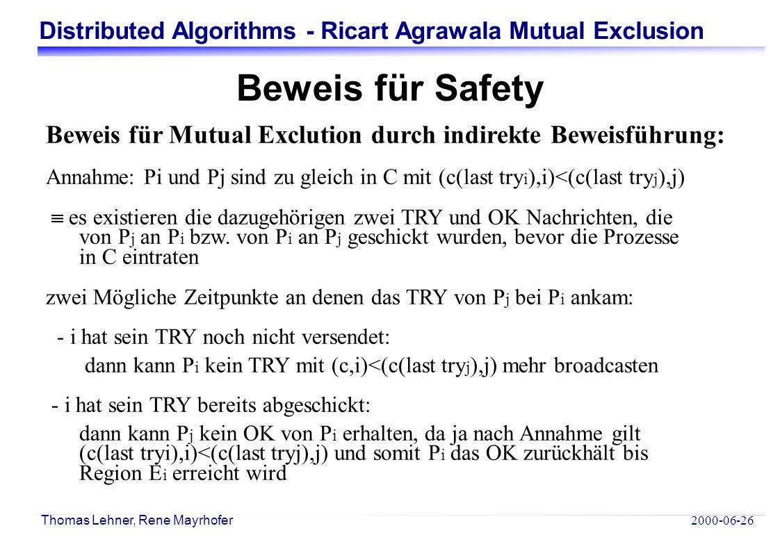 Distributed Algorithms - Ricart Agrawala Mutual Exclusion 2000-06-26 Thomas Lehner, Rene Mayrhofer Beweis für Safety Beweis für Mutual Exclution durch indirekte Beweisführung: Annahme: Pi und Pj sind zu gleich in C mit (c(last try i ),i)<(c(last try j ),j)  es existieren die dazugehörigen zwei TRY und OK Nachrichten, die von P j an P i bzw.