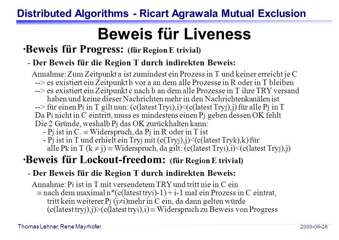 Distributed Algorithms - Ricart Agrawala Mutual Exclusion 2000-06-26 Thomas Lehner, Rene Mayrhofer Beweis für Liveness ·Beweis für Progress: (für Region E trivial) - Der Beweis für die Region T durch indirekten Beweis: Annahme: Zum Zeitpunkt a ist zumindest ein Prozess in T und keiner erreicht je C --> es existiert ein Zeitpunkt b vor a an dem alle Prozesse in R oder in T bleiben --> es existiert ein Zeitpunkt c nach b an dem alle Prozesse in T ihre TRY versand haben und keine dieser Nachrichten mehr in den Nachrichtenkanälen ist --> für einen P i in T gilt nun: (c(latest Try i ),i)<(c(latest Try j ),j) für alle P j in T Da P i nicht in C eintritt, muss es mindestens einen P j geben dessen OK fehlt Die 2 Gründe, weshalb P j das OK zurückhalten kann: - P j ist in C.