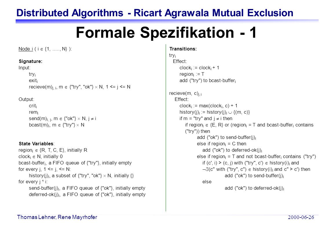 Distributed Algorithms - Ricart Agrawala Mutual Exclusion 2000-06-26 Thomas Lehner, Rene Mayrhofer exit i Effect: clock i := clock i + 1 region i := E for all j  i for all (m, c) in deferred-ok(j) i add (m, c) to send-buffer(j) i clear deferred-ok(j) i crit i Precondition: region i = T for such a c that ( try , c)  history(i) i and  (c with ( try , c )  history(i) i and c > c) for all j  i  ( ok , c )  history(j) i with (c, i) < (c , j) Effect: clock i := clock + 1 region i := C rem i Precondition: region i = E Effect: clock i := clock i +1 region i = R send(m, c) i, j Precondition: m ist first on send-buffer(j) i c = clock i + 1 Effect: clock i := clock i +1 remove first element of send-buffer(j) i bcast(m, c) i Precondition: m ist first on bcast-buffer i c = clock i + 1 Effect: clock i := clock i +1 remove first element of bcast-buffer i Tasks: { crit i } { rem i } { bcast(m) i } for every j  i: { send(m) i, j } Formale Spezifikation - 2