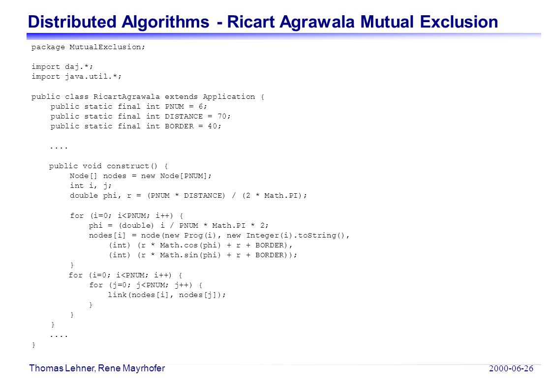 Distributed Algorithms - Ricart Agrawala Mutual Exclusion 2000-06-26 Thomas Lehner, Rene Mayrhofer package MutualExclusion; import daj.*; import java.util.*; public class RicartAgrawala extends Application { public static final int PNUM = 6; public static final int DISTANCE = 70; public static final int BORDER = 40;....