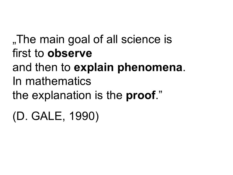 """The main goal of all science is first to observe and then to explain phenomena. In mathematics the explanation is the proof."" (D. GALE, 1990)"