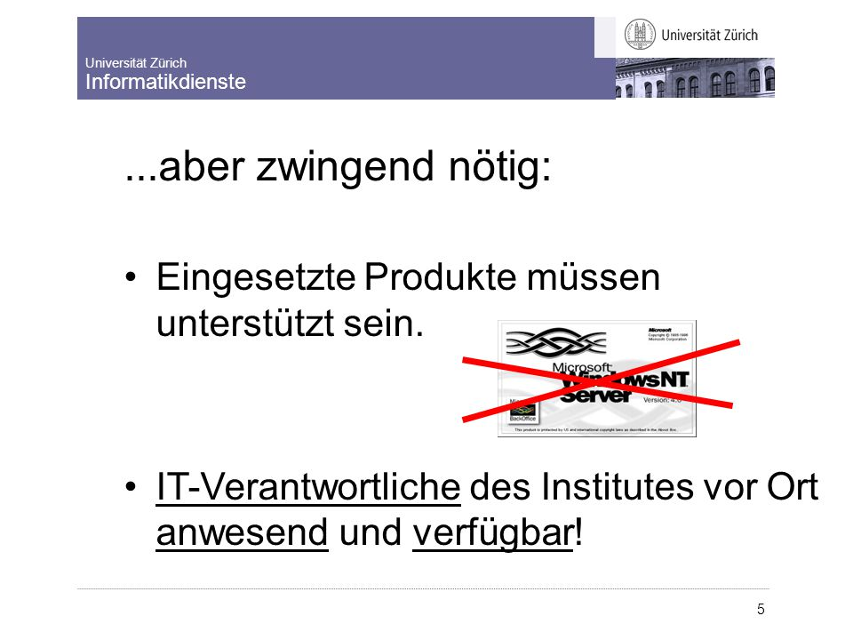 Universität Zürich Informatikdienste 5... aber zwingend nötig: Eingesetzte Produkte müssen unterstützt sein. IT-Verantwortliche des Institutes vor Ort
