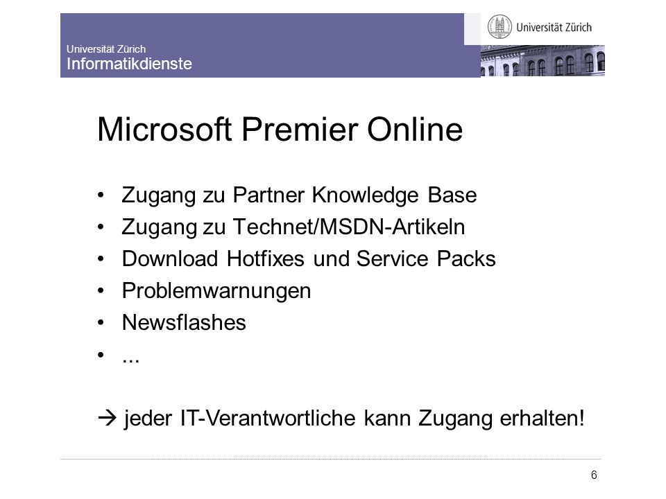 Universität Zürich Informatikdienste 6 Microsoft Premier Online Zugang zu Partner Knowledge Base Zugang zu Tec hnet/MSDN-Artikeln Download Hotfixes und Service Packs Problemwarnungen Newsflashes...