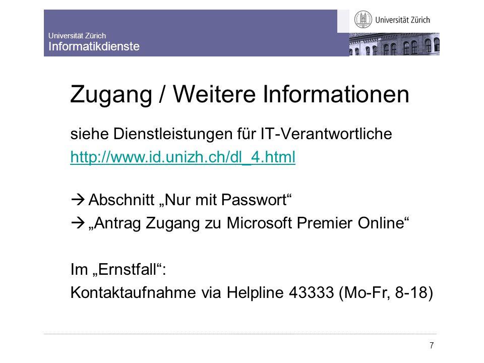 """Universität Zürich Informatikdienste 7 Zugang / Weitere Informationen s iehe Dienstleistungen für IT-Verantwortliche http://www.id.unizh.ch/dl_4.html  Abschnitt """"Nur mit Passwort  """"Antrag Zugang zu Microsoft Premier Online Im """"Ernstfall : Kontaktaufnahme via Helpline 43333 (Mo-Fr, 8-18)"""
