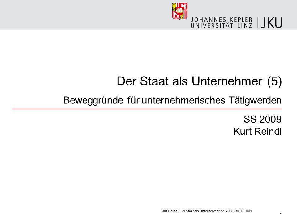 Der Staat als Unternehmer (5) Beweggründe für unternehmerisches Tätigwerden SS 2009 Kurt Reindl Kurt Reindl, Der Staat als Unternehmer, SS 2008, 30.03