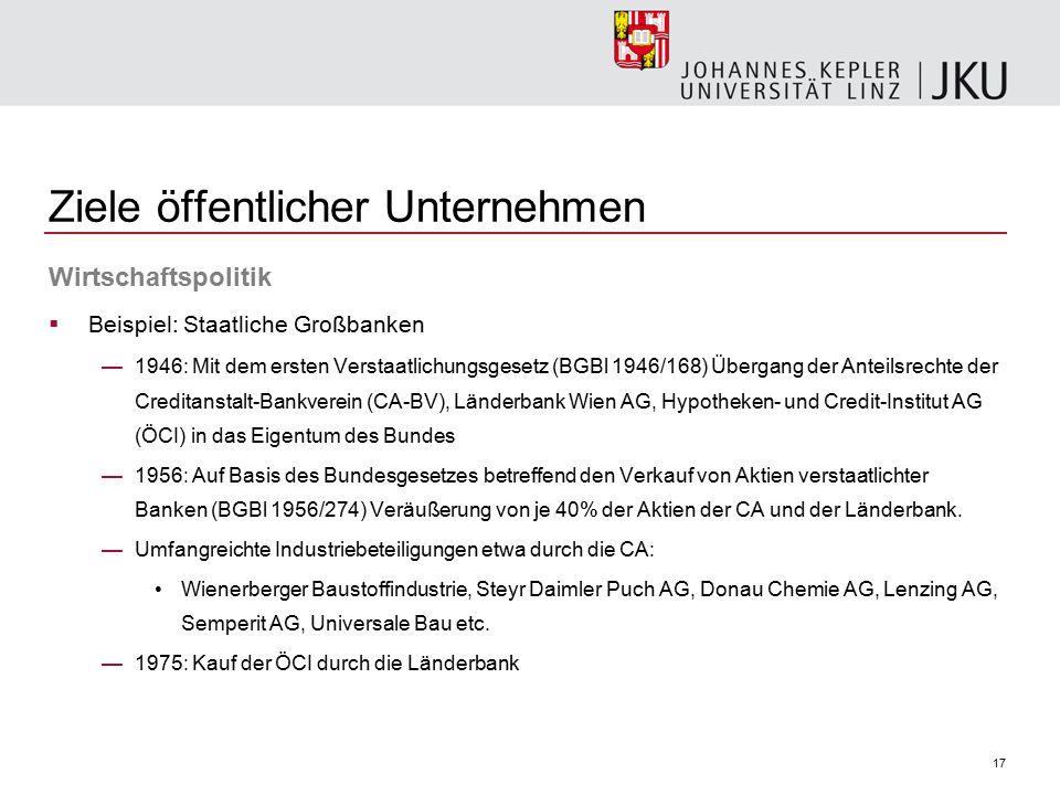 17 Ziele öffentlicher Unternehmen Wirtschaftspolitik  Beispiel: Staatliche Großbanken —1946: Mit dem ersten Verstaatlichungsgesetz (BGBl 1946/168) Üb