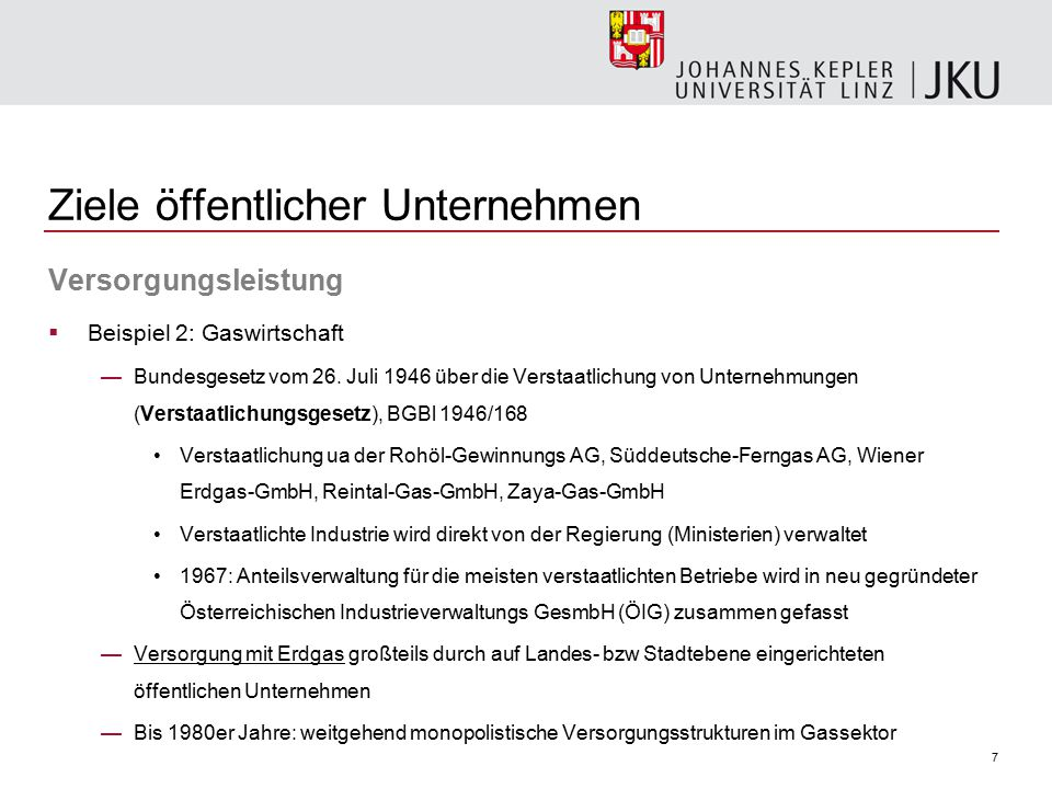 7 Ziele öffentlicher Unternehmen Versorgungsleistung  Beispiel 2: Gaswirtschaft —Bundesgesetz vom 26. Juli 1946 über die Verstaatlichung von Unterneh