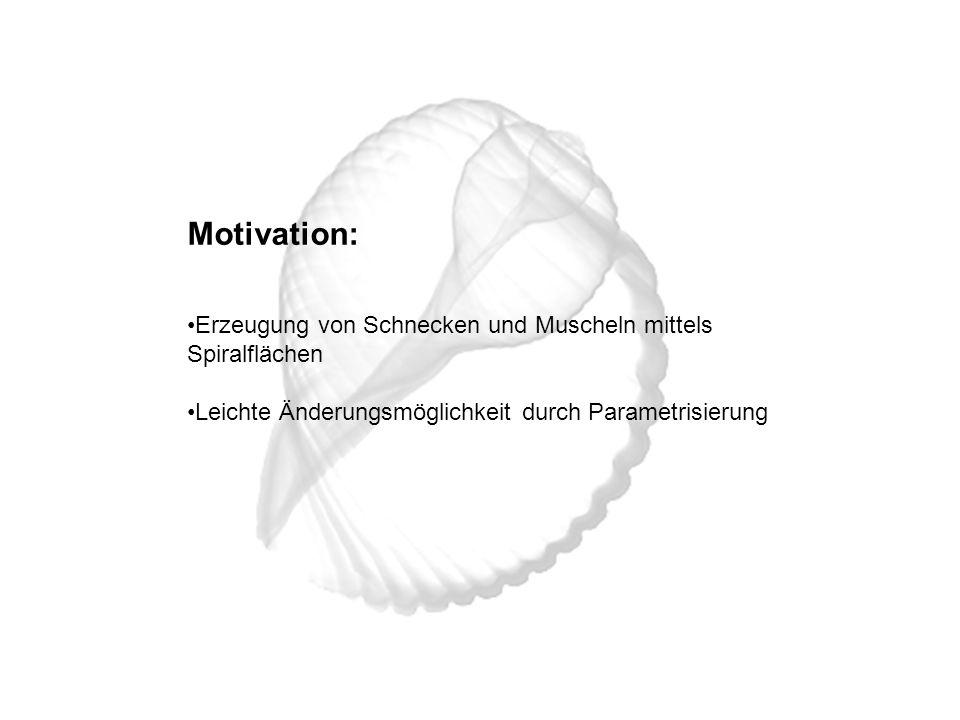 Motivation: Erzeugung von Schnecken und Muscheln mittels Spiralflächen Leichte Änderungsmöglichkeit durch Parametrisierung