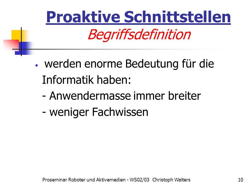 Proseminar Roboter und Aktivemedien - WS02/03 Christoph Walters10 Proaktive Schnittstellen Begriffsdefinition werden enorme Bedeutung für die Informatik haben: - Anwendermasse immer breiter - weniger Fachwissen