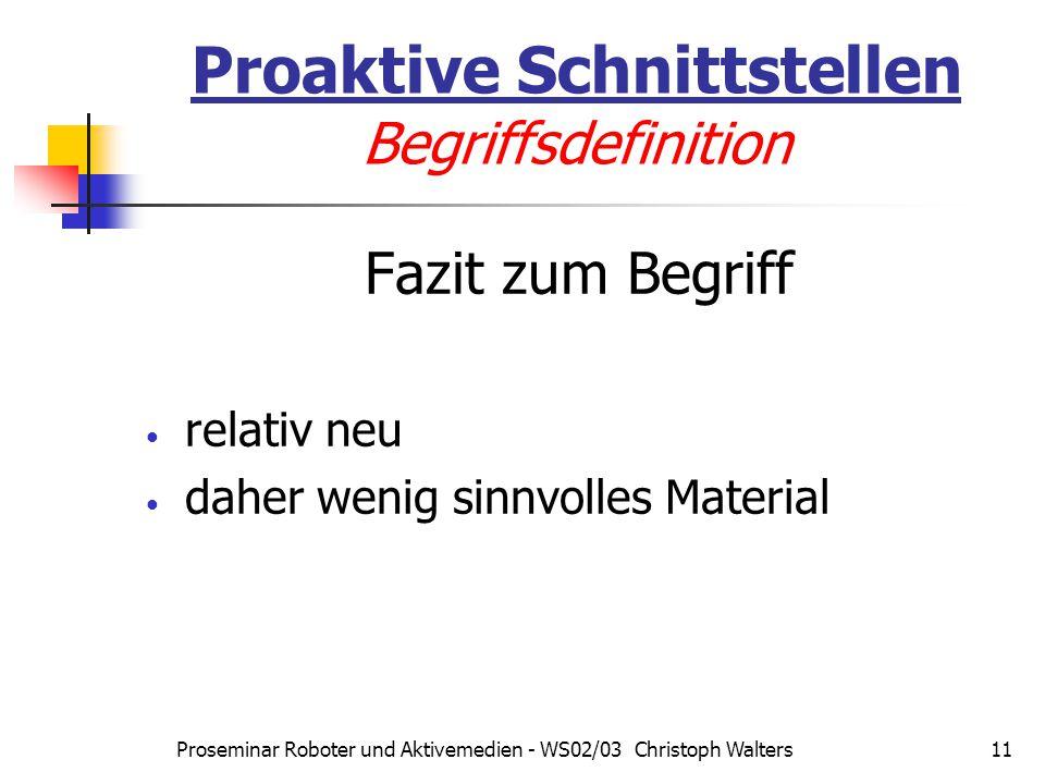 Proseminar Roboter und Aktivemedien - WS02/03 Christoph Walters11 Proaktive Schnittstellen Begriffsdefinition Fazit zum Begriff relativ neu daher wenig sinnvolles Material