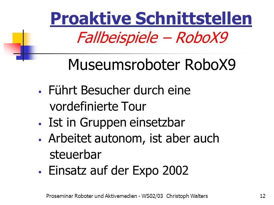 Proseminar Roboter und Aktivemedien - WS02/03 Christoph Walters12 Proaktive Schnittstellen Fallbeispiele – RoboX9 Museumsroboter RoboX9 Führt Besucher durch eine vordefinierte Tour Ist in Gruppen einsetzbar Arbeitet autonom, ist aber auch steuerbar Einsatz auf der Expo 2002
