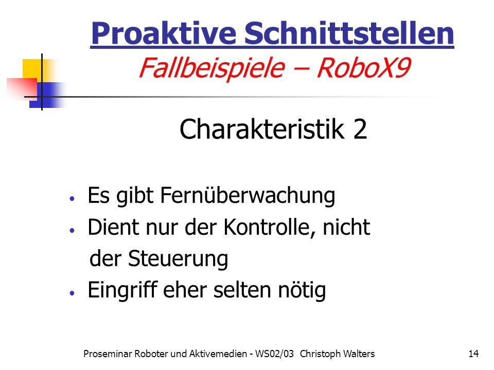 Proseminar Roboter und Aktivemedien - WS02/03 Christoph Walters14 Charakteristik 2 Es gibt Fernüberwachung Dient nur der Kontrolle, nicht der Steuerung Eingriff eher selten nötig Proaktive Schnittstellen Fallbeispiele – RoboX9