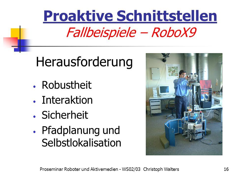 Proseminar Roboter und Aktivemedien - WS02/03 Christoph Walters16 Proaktive Schnittstellen Fallbeispiele – RoboX9 Herausforderung Robustheit Interaktion Sicherheit Pfadplanung und Selbstlokalisation